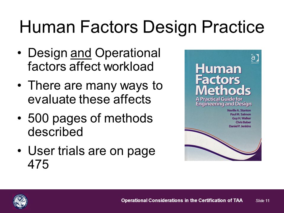 Operational Considerations in the Certification of TAA Slide 11 Human Factors Design Practice Design and Operational factors affect workload There are many ways to evaluate these affects 500 pages of methods described User trials are on page 475