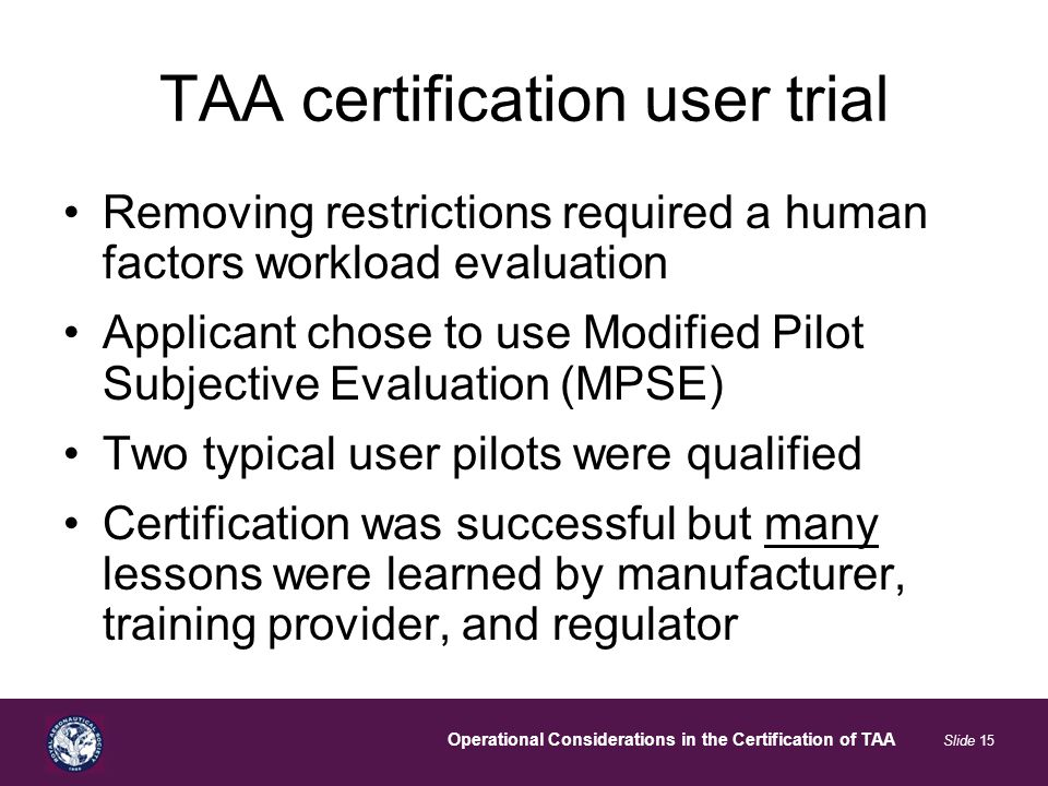 Operational Considerations in the Certification of TAA Slide 15 TAA certification user trial Removing restrictions required a human factors workload evaluation Applicant chose to use Modified Pilot Subjective Evaluation (MPSE) Two typical user pilots were qualified Certification was successful but many lessons were learned by manufacturer, training provider, and regulator
