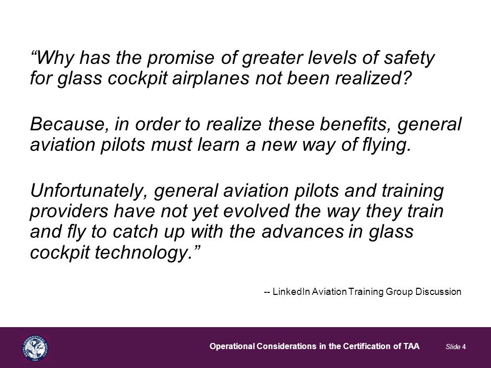 Operational Considerations in the Certification of TAA Slide 4 Why has the promise of greater levels of safety for glass cockpit airplanes not been realized.
