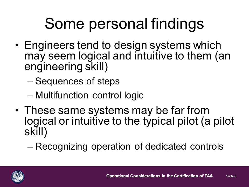 Operational Considerations in the Certification of TAA Slide 6 Some personal findings Engineers tend to design systems which may seem logical and intuitive to them (an engineering skill) –Sequences of steps –Multifunction control logic These same systems may be far from logical or intuitive to the typical pilot (a pilot skill) –Recognizing operation of dedicated controls