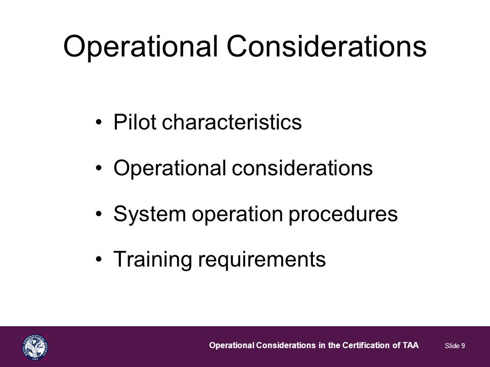 Operational Considerations in the Certification of TAA Slide 9 Operational Considerations Pilot characteristics Operational considerations System operation procedures Training requirements