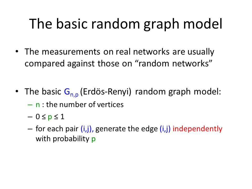 The basic random graph model The measurements on real networks are usually compared against those on random networks The basic G n,p (Erdös-Renyi) random graph model: – n : the number of vertices – 0 ≤ p ≤ 1 – for each pair (i,j), generate the edge (i,j) independently with probability p