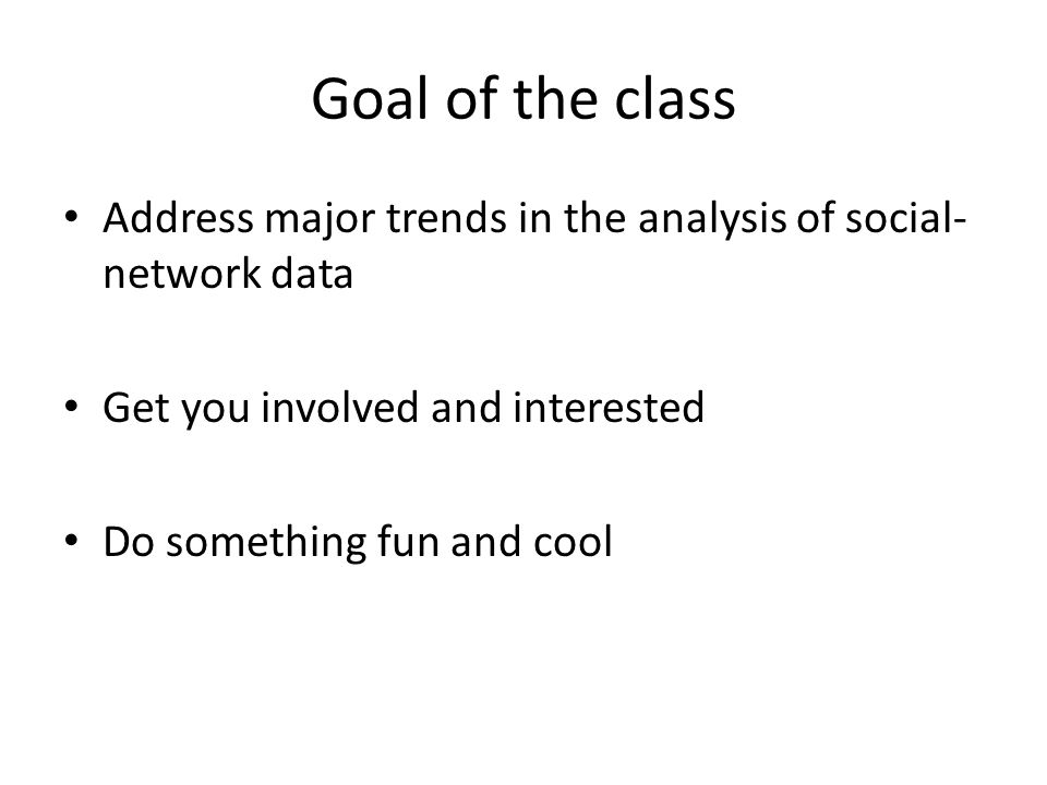 Goal of the class Address major trends in the analysis of social- network data Get you involved and interested Do something fun and cool