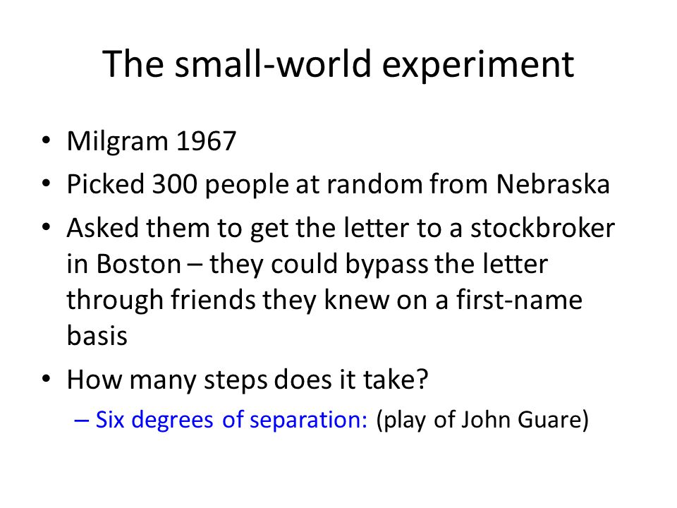 The small-world experiment Milgram 1967 Picked 300 people at random from Nebraska Asked them to get the letter to a stockbroker in Boston – they could bypass the letter through friends they knew on a first-name basis How many steps does it take.