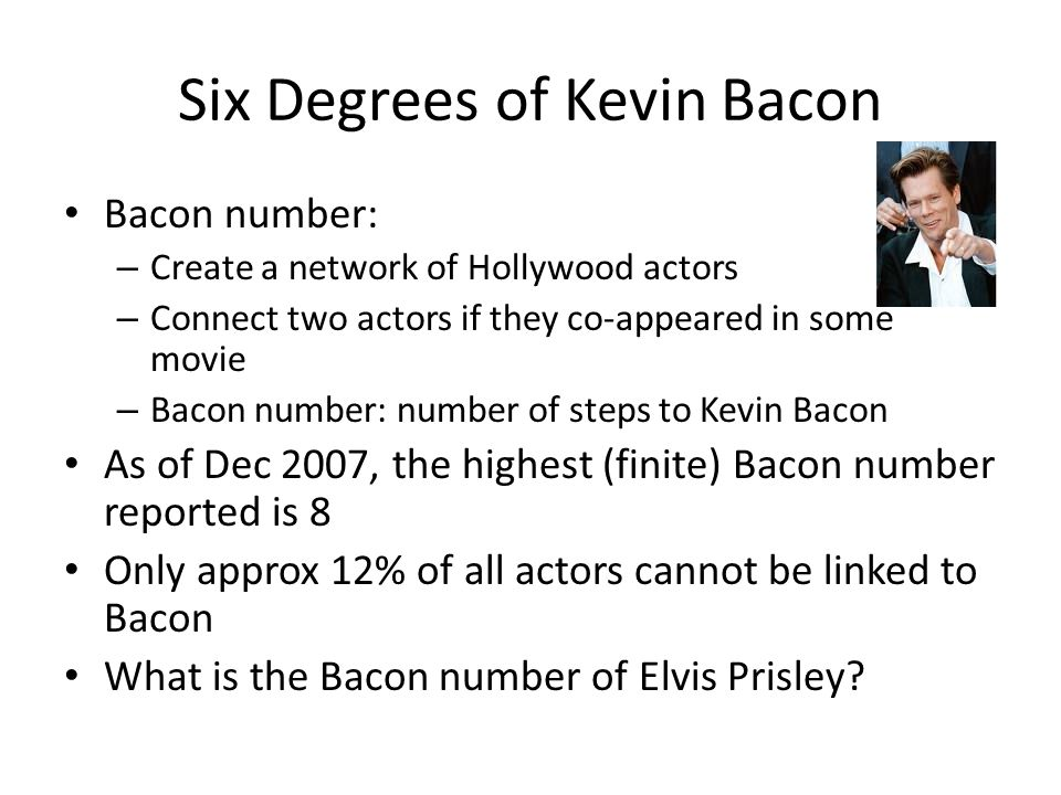 Six Degrees of Kevin Bacon Bacon number: – Create a network of Hollywood actors – Connect two actors if they co-appeared in some movie – Bacon number: number of steps to Kevin Bacon As of Dec 2007, the highest (finite) Bacon number reported is 8 Only approx 12% of all actors cannot be linked to Bacon What is the Bacon number of Elvis Prisley