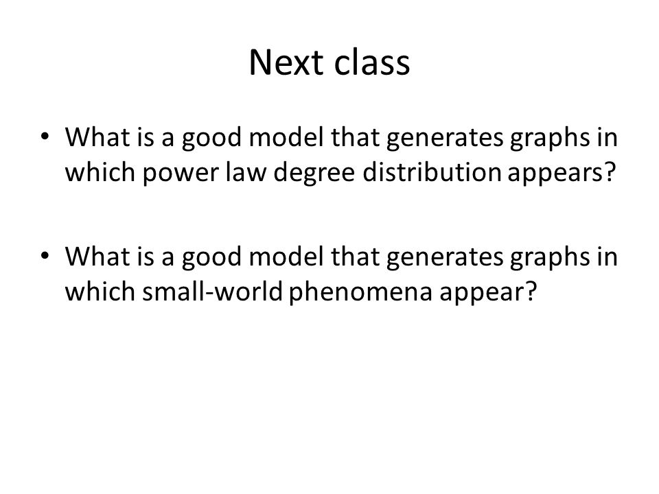 Next class What is a good model that generates graphs in which power law degree distribution appears.