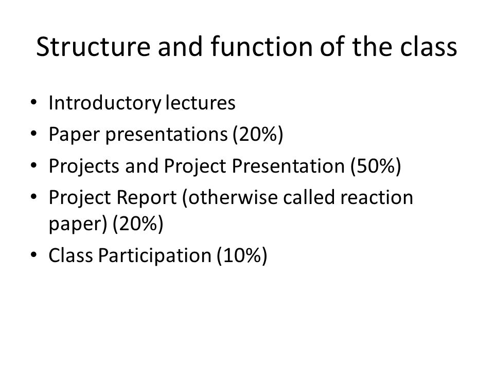 Structure and function of the class Introductory lectures Paper presentations (20%) Projects and Project Presentation (50%) Project Report (otherwise called reaction paper) (20%) Class Participation (10%)