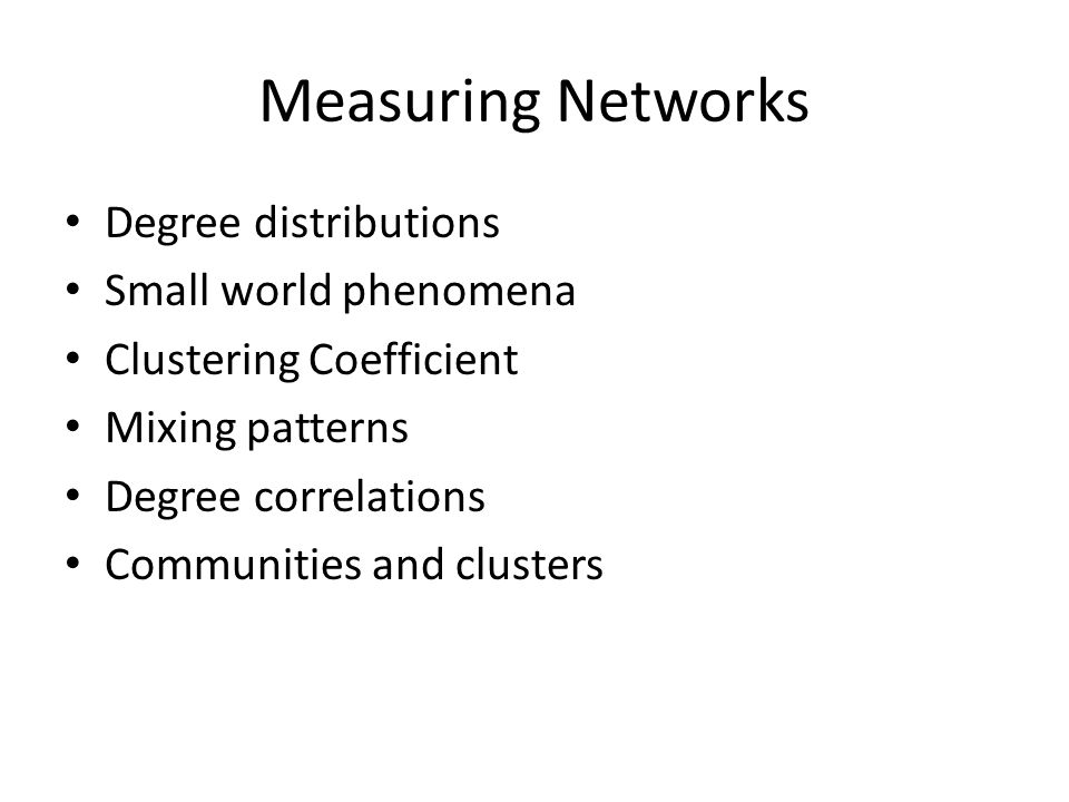 Measuring Networks Degree distributions Small world phenomena Clustering Coefficient Mixing patterns Degree correlations Communities and clusters