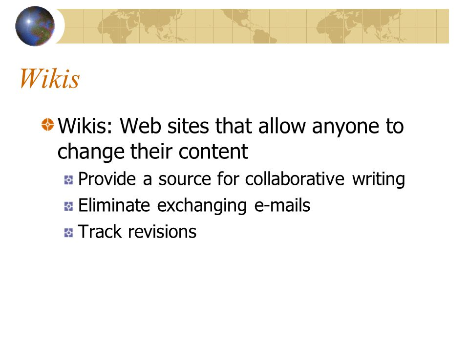 Wikis Wikis: Web sites that allow anyone to change their content Provide a source for collaborative writing Eliminate exchanging  s Track revisions