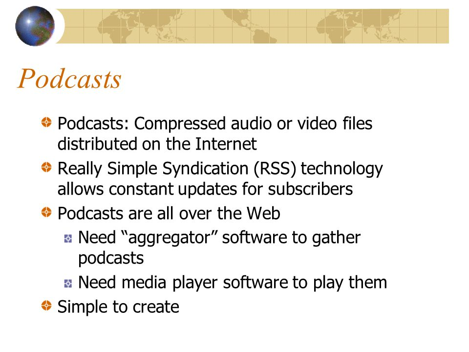 Podcasts Podcasts: Compressed audio or video files distributed on the Internet Really Simple Syndication (RSS) technology allows constant updates for subscribers Podcasts are all over the Web Need aggregator software to gather podcasts Need media player software to play them Simple to create