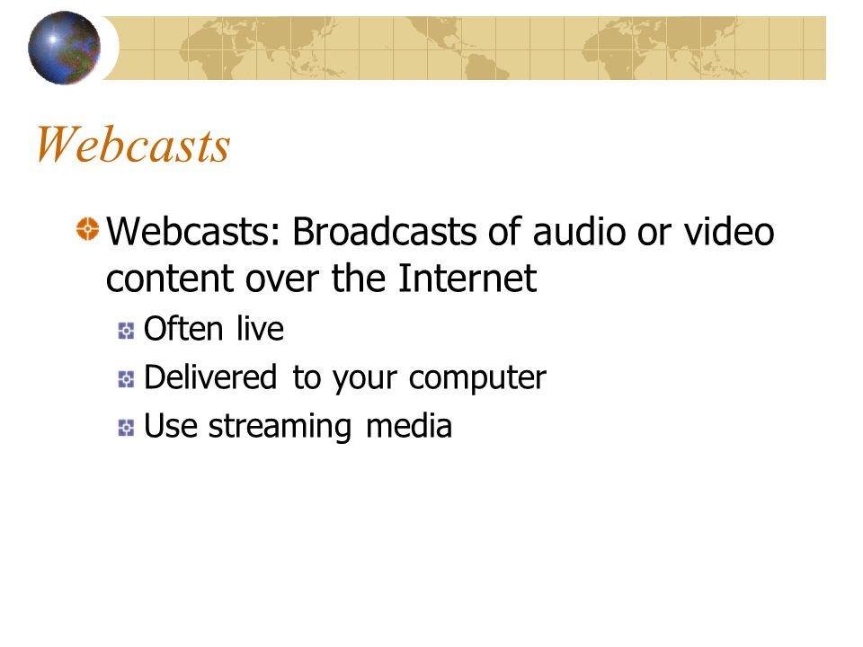 Webcasts Webcasts: Broadcasts of audio or video content over the Internet Often live Delivered to your computer Use streaming media