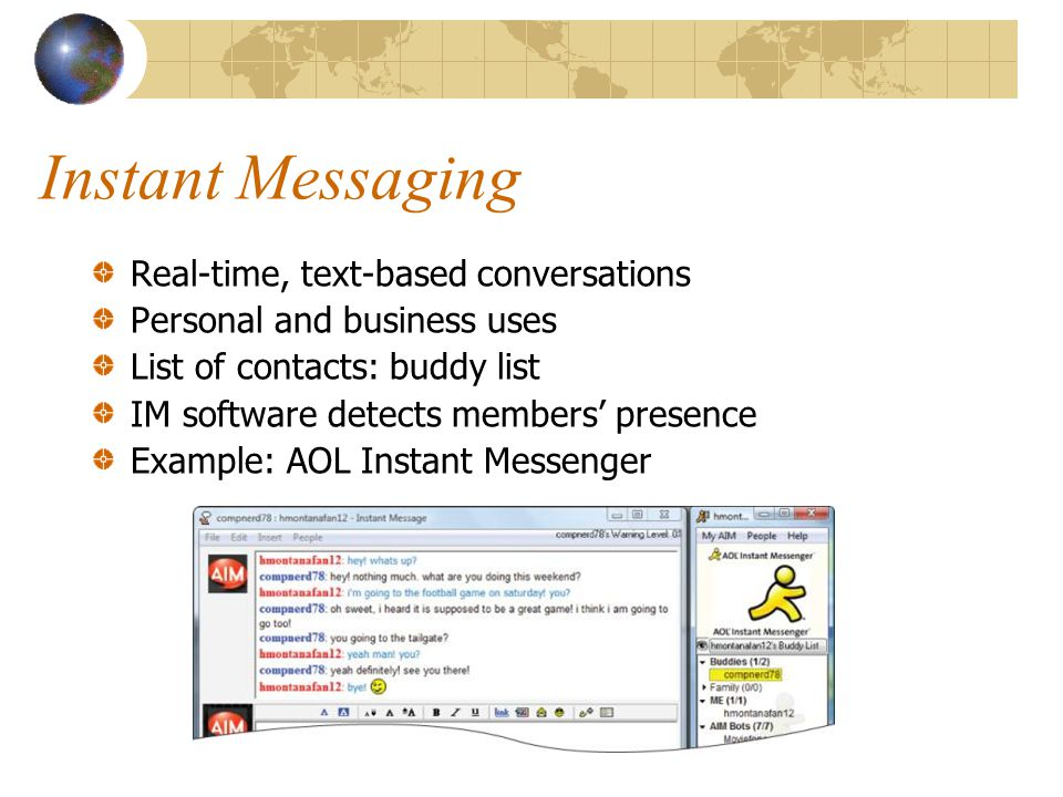 Instant Messaging Real-time, text-based conversations Personal and business uses List of contacts: buddy list IM software detects members' presence Example: AOL Instant Messenger