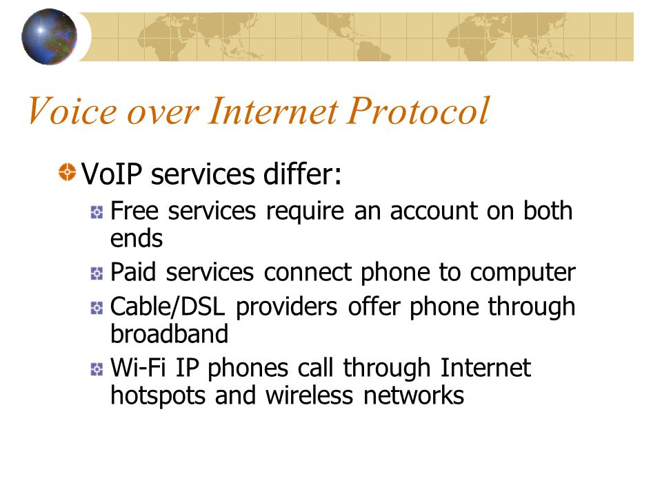 Voice over Internet Protocol VoIP services differ: Free services require an account on both ends Paid services connect phone to computer Cable/DSL providers offer phone through broadband Wi-Fi IP phones call through Internet hotspots and wireless networks