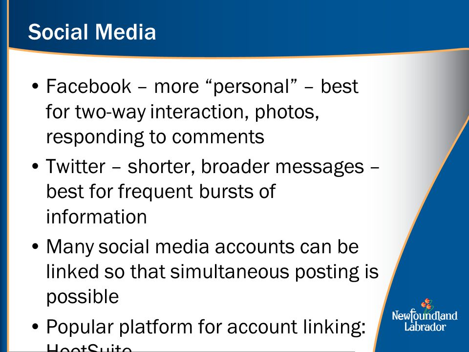 Social Media Facebook – more personal – best for two-way interaction, photos, responding to comments Twitter – shorter, broader messages – best for frequent bursts of information Many social media accounts can be linked so that simultaneous posting is possible Popular platform for account linking: HootSuite