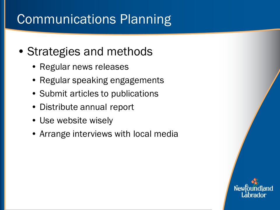 Communications Planning Strategies and methods Regular news releases Regular speaking engagements Submit articles to publications Distribute annual report Use website wisely Arrange interviews with local media
