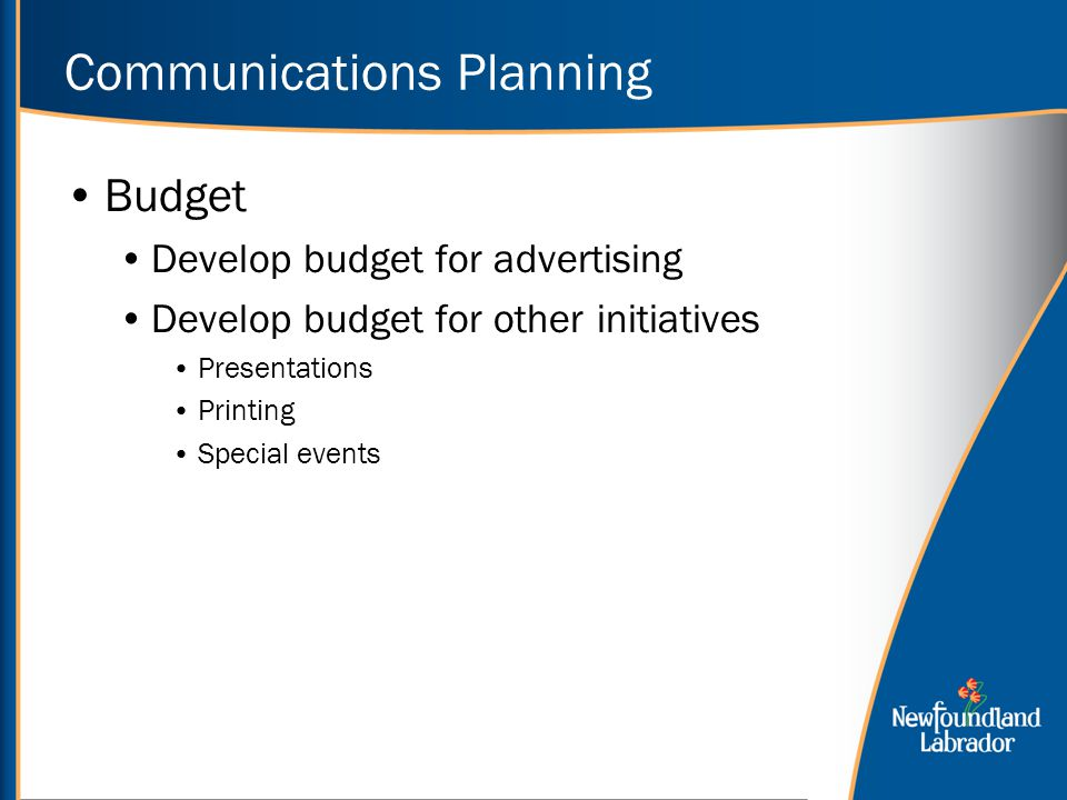 Communications Planning Budget Develop budget for advertising Develop budget for other initiatives Presentations Printing Special events