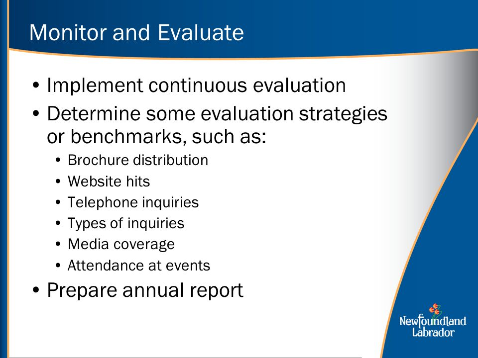 Monitor and Evaluate Implement continuous evaluation Determine some evaluation strategies or benchmarks, such as: Brochure distribution Website hits Telephone inquiries Types of inquiries Media coverage Attendance at events Prepare annual report