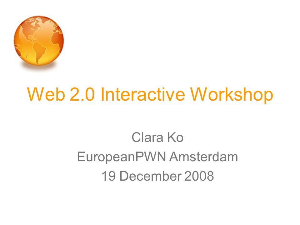 Web 2.0 Interactive Workshop Clara Ko EuropeanPWN Amsterdam 19 December 2008