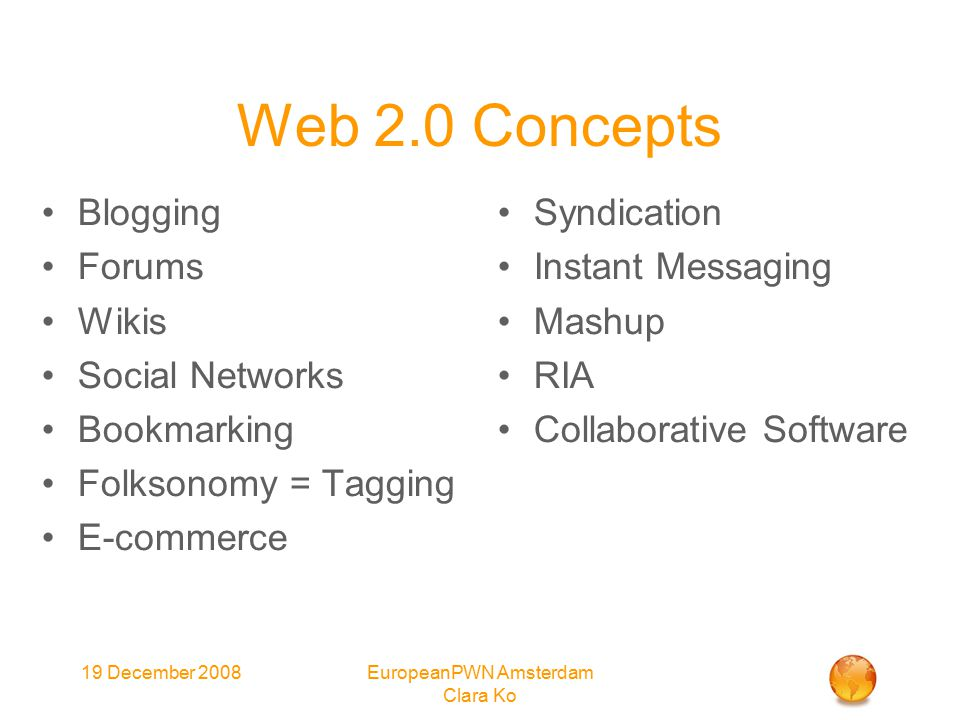 19 December 2008EuropeanPWN Amsterdam Clara Ko Web 2.0 Concepts Blogging Forums Wikis Social Networks Bookmarking Folksonomy = Tagging E-commerce Syndication Instant Messaging Mashup RIA Collaborative Software