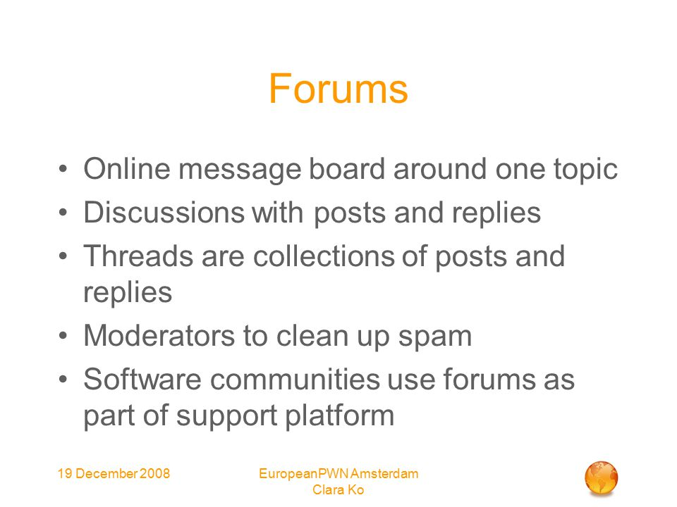 19 December 2008EuropeanPWN Amsterdam Clara Ko Forums Online message board around one topic Discussions with posts and replies Threads are collections of posts and replies Moderators to clean up spam Software communities use forums as part of support platform