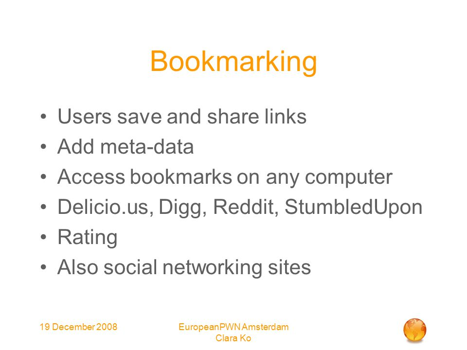 19 December 2008EuropeanPWN Amsterdam Clara Ko Bookmarking Users save and share links Add meta-data Access bookmarks on any computer Delicio.us, Digg, Reddit, StumbledUpon Rating Also social networking sites