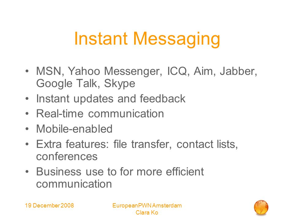 19 December 2008EuropeanPWN Amsterdam Clara Ko Instant Messaging MSN, Yahoo Messenger, ICQ, Aim, Jabber, Google Talk, Skype Instant updates and feedback Real-time communication Mobile-enabled Extra features: file transfer, contact lists, conferences Business use to for more efficient communication