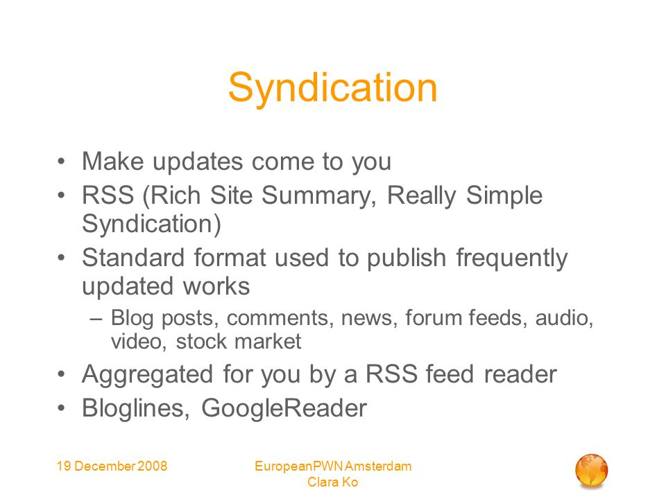 19 December 2008EuropeanPWN Amsterdam Clara Ko Syndication Make updates come to you RSS (Rich Site Summary, Really Simple Syndication) Standard format used to publish frequently updated works –Blog posts, comments, news, forum feeds, audio, video, stock market Aggregated for you by a RSS feed reader Bloglines, GoogleReader