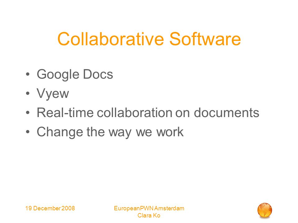 19 December 2008EuropeanPWN Amsterdam Clara Ko Collaborative Software Google Docs Vyew Real-time collaboration on documents Change the way we work