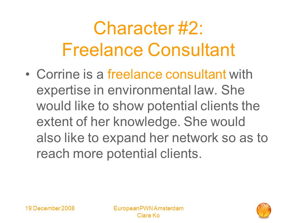 19 December 2008EuropeanPWN Amsterdam Clara Ko Character #2: Freelance Consultant Corrine is a freelance consultant with expertise in environmental law.
