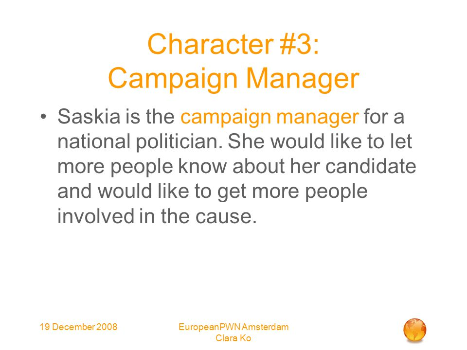 19 December 2008EuropeanPWN Amsterdam Clara Ko Character #3: Campaign Manager Saskia is the campaign manager for a national politician.