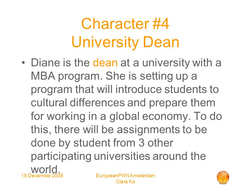 19 December 2008EuropeanPWN Amsterdam Clara Ko Character #4 University Dean Diane is the dean at a university with a MBA program.