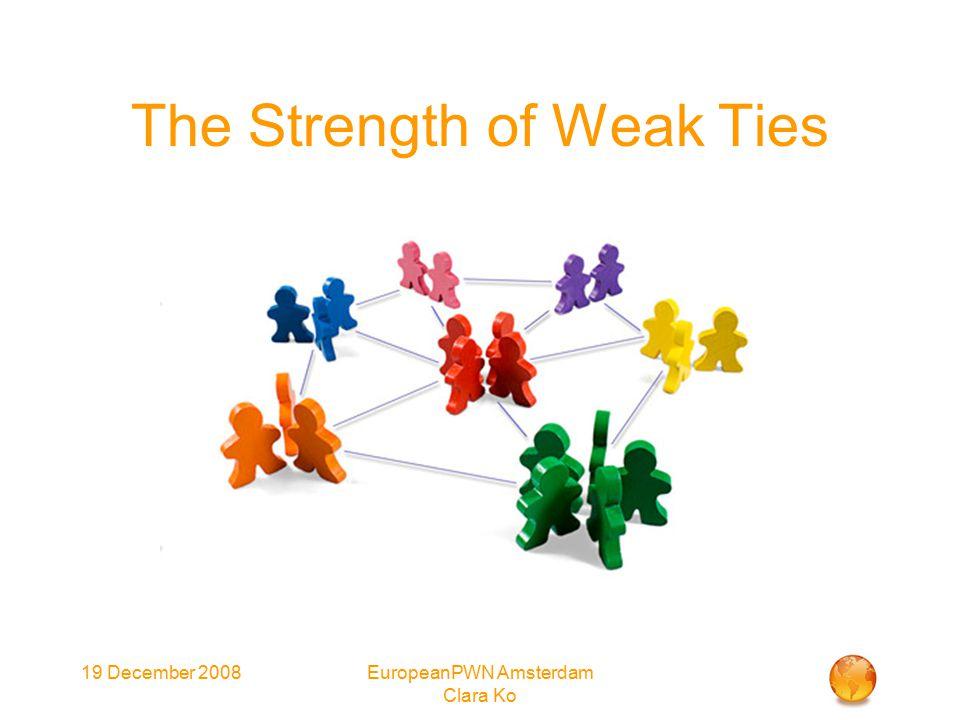 19 December 2008EuropeanPWN Amsterdam Clara Ko The Strength of Weak Ties