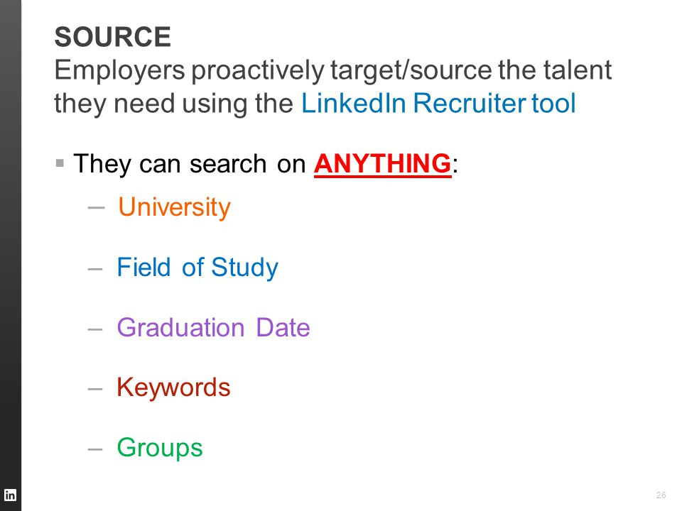 SOURCE Employers proactively target/source the talent they need using the LinkedIn Recruiter tool  They can search on ANYTHING: – University – Field of Study – Graduation Date – Keywords – Groups 26