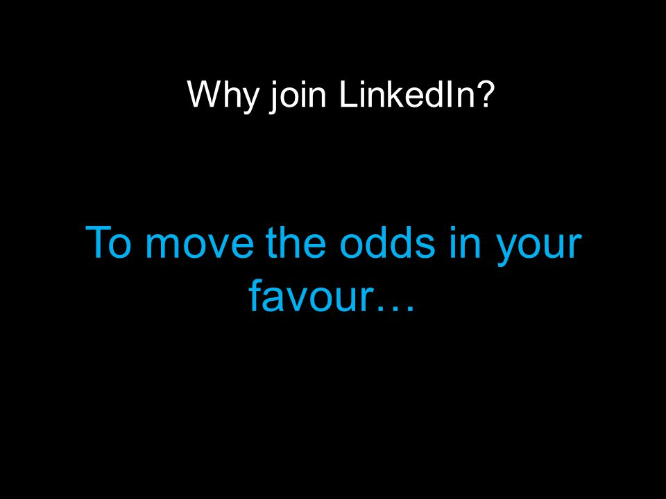 Why join LinkedIn To move the odds in your favour…