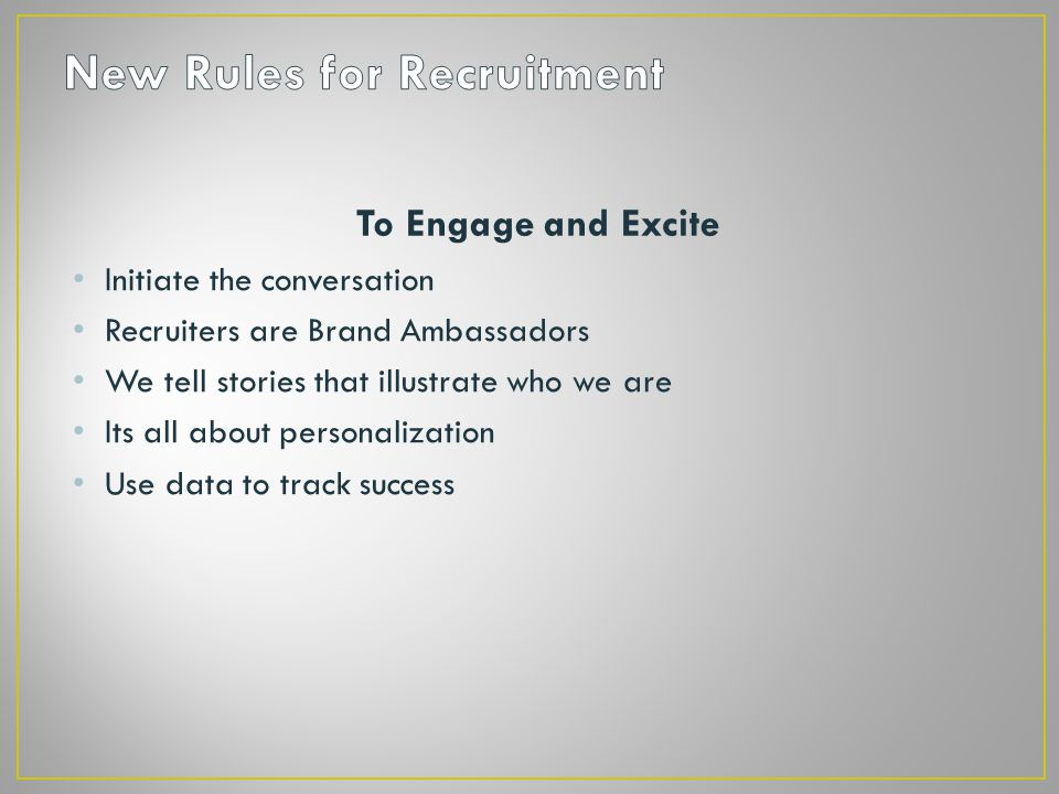 To Engage and Excite Initiate the conversation Recruiters are Brand Ambassadors We tell stories that illustrate who we are Its all about personalization Use data to track success