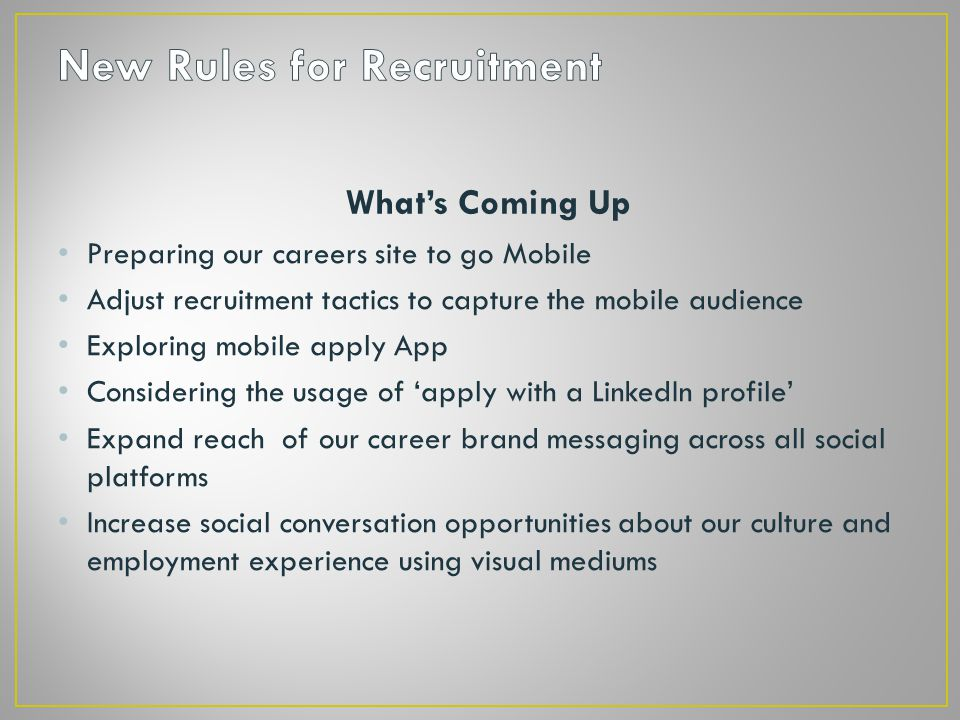 What's Coming Up Preparing our careers site to go Mobile Adjust recruitment tactics to capture the mobile audience Exploring mobile apply App Considering the usage of 'apply with a LinkedIn profile' Expand reach of our career brand messaging across all social platforms Increase social conversation opportunities about our culture and employment experience using visual mediums