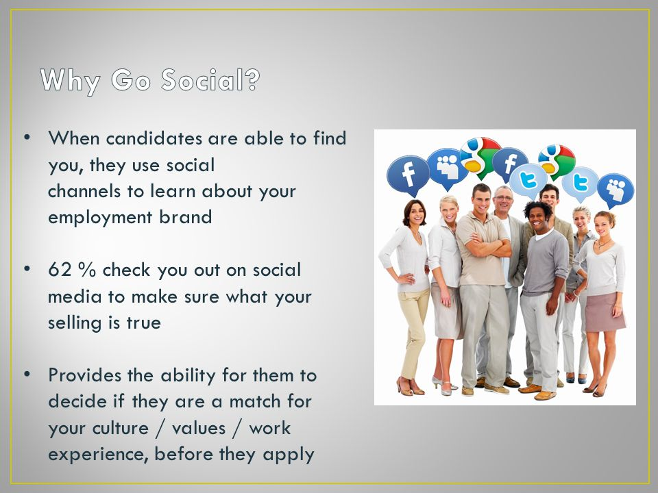 When candidates are able to find you, they use social channels to learn about your employment brand 62 % check you out on social media to make sure what your selling is true Provides the ability for them to decide if they are a match for your culture / values / work experience, before they apply