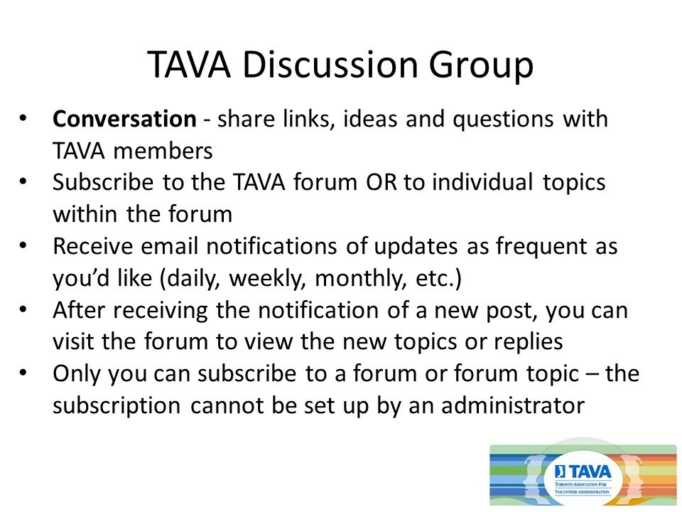 TAVA Discussion Group Conversation - share links, ideas and questions with TAVA members Subscribe to the TAVA forum OR to individual topics within the forum Receive  notifications of updates as frequent as you'd like (daily, weekly, monthly, etc.) After receiving the notification of a new post, you can visit the forum to view the new topics or replies Only you can subscribe to a forum or forum topic – the subscription cannot be set up by an administrator