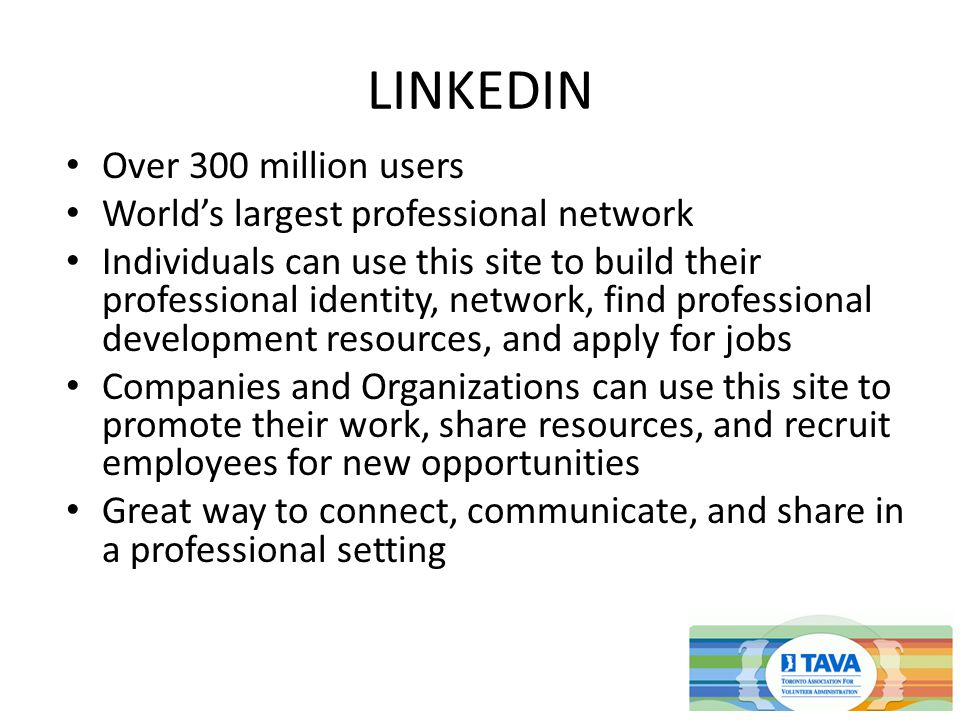 LINKEDIN Over 300 million users World's largest professional network Individuals can use this site to build their professional identity, network, find professional development resources, and apply for jobs Companies and Organizations can use this site to promote their work, share resources, and recruit employees for new opportunities Great way to connect, communicate, and share in a professional setting