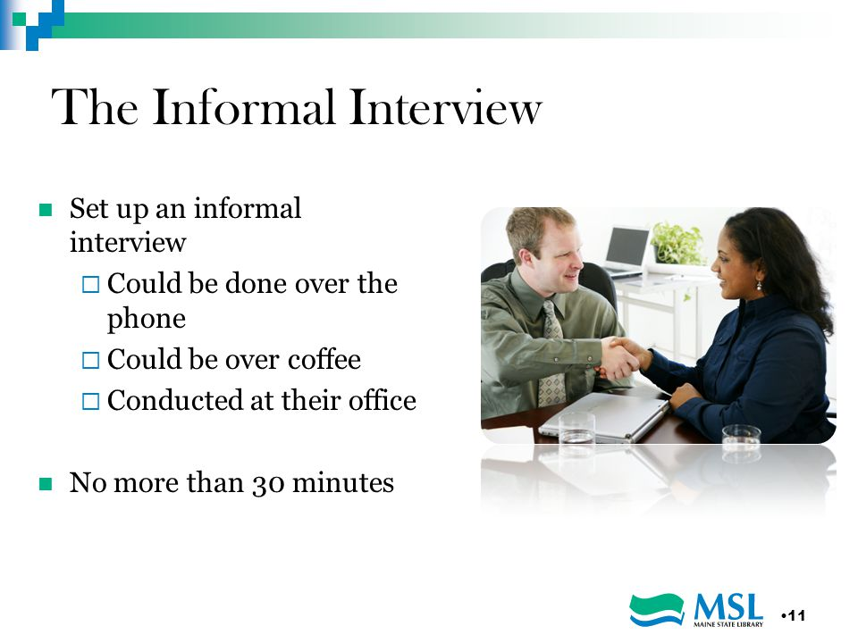 The Informal Interview Set up an informal interview  Could be done over the phone  Could be over coffee  Conducted at their office No more than 30 minutes 11