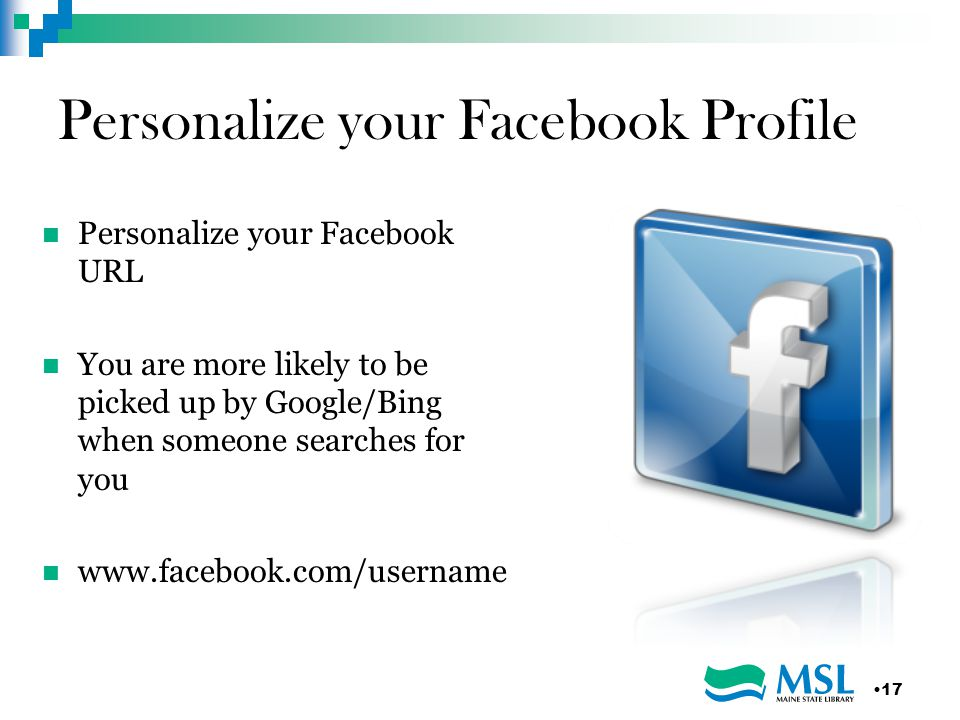 Personalize your Facebook Profile Personalize your Facebook URL You are more likely to be picked up by Google/Bing when someone searches for you   17