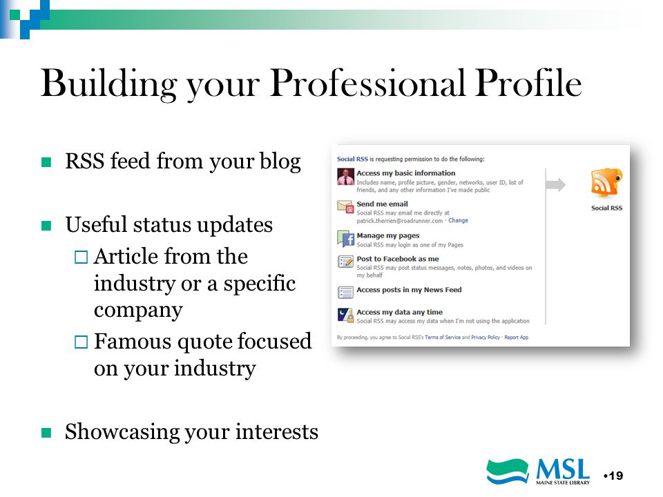Building your Professional Profile RSS feed from your blog Useful status updates  Article from the industry or a specific company  Famous quote focused on your industry Showcasing your interests 19