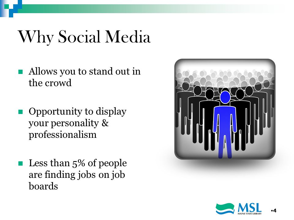 Why Social Media Allows you to stand out in the crowd Opportunity to display your personality & professionalism Less than 5% of people are finding jobs on job boards 4