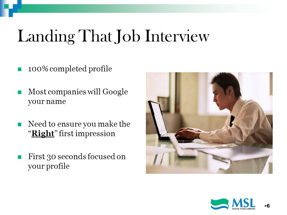 Landing That Job Interview 100% completed profile Most companies will Google your name Need to ensure you make the Right first impression First 30 seconds focused on your profile 6