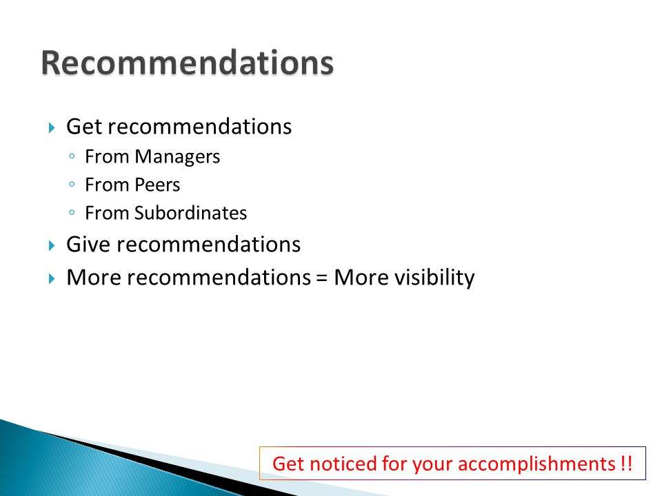  Get recommendations ◦ From Managers ◦ From Peers ◦ From Subordinates  Give recommendations  More recommendations = More visibility Get noticed for your accomplishments !!