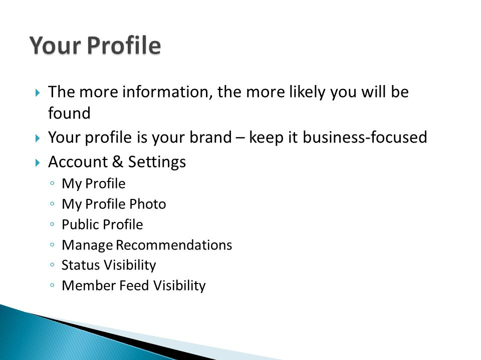  The more information, the more likely you will be found  Your profile is your brand – keep it business-focused  Account & Settings ◦ My Profile ◦ My Profile Photo ◦ Public Profile ◦ Manage Recommendations ◦ Status Visibility ◦ Member Feed Visibility