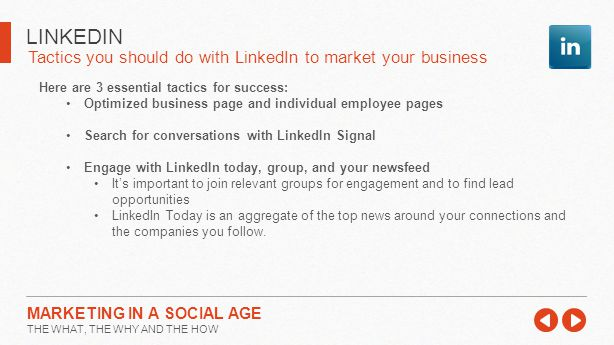 Tactics you should do with LinkedIn to market your business LINKEDIN MARKETING IN A SOCIAL AGE THE WHAT, THE WHY AND THE HOW Here are 3 essential tactics for success: Optimized business page and individual employee pages Search for conversations with LinkedIn Signal Engage with LinkedIn today, group, and your newsfeed It's important to join relevant groups for engagement and to find lead opportunities LinkedIn Today is an aggregate of the top news around your connections and the companies you follow.