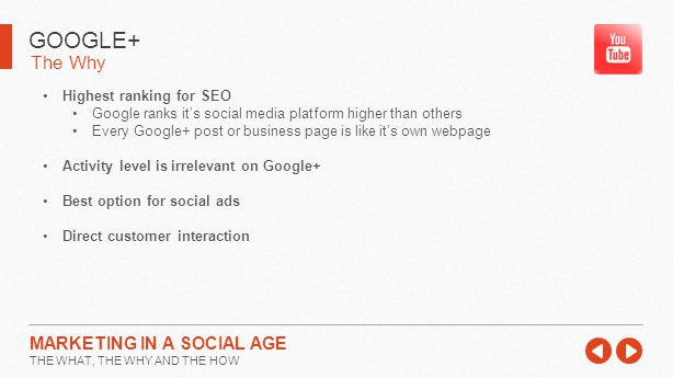 The Why GOOGLE+ MARKETING IN A SOCIAL AGE THE WHAT, THE WHY AND THE HOW Highest ranking for SEO Google ranks it's social media platform higher than others Every Google+ post or business page is like it's own webpage Activity level is irrelevant on Google+ Best option for social ads Direct customer interaction