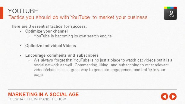 Tactics you should do with YouTube to market your business YOUTUBE MARKETING IN A SOCIAL AGE THE WHAT, THE WHY AND THE HOW Here are 3 essential tactics for success: Optimize your channel YouTube is becoming its own search engine Optimize Individual Videos Encourage comments and subscribers We always forget that YouTube is no just a place to watch cat videos but it is a social network as well.