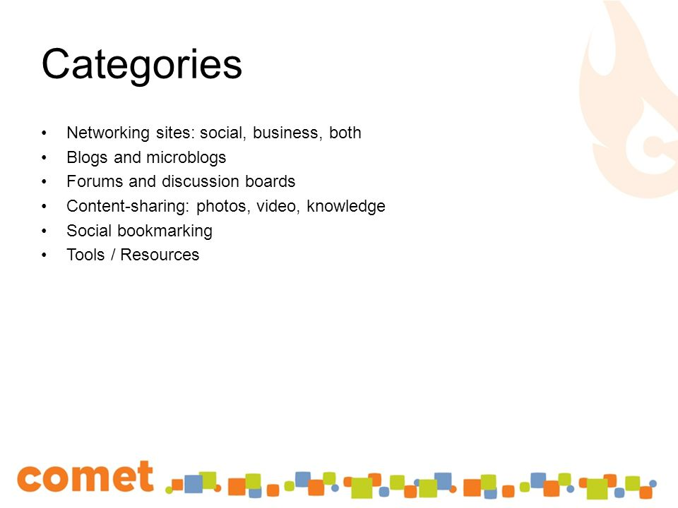 Categories Networking sites: social, business, both Blogs and microblogs Forums and discussion boards Content-sharing: photos, video, knowledge Social bookmarking Tools / Resources
